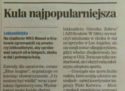 """Relacja z Blue League w Dzienniku Polskim """"Może z małych zapaleńców wyrosną prawdziwi lekkoatleci. Pchnięcie kulą okazało się tym razem najpopularniejsze. Może to nie tylko efekt doskonałych ostatnio wyników polskich kulomiotów, ale chęć sprawdzenia się w technicznej konkurencji, dlatego przygotowaliśmy dla amatorów specjalne kule: 3- i 5-kilogramowe. Zapraszamy już dziś na następne zawody, 5 sierpnia."""""""
